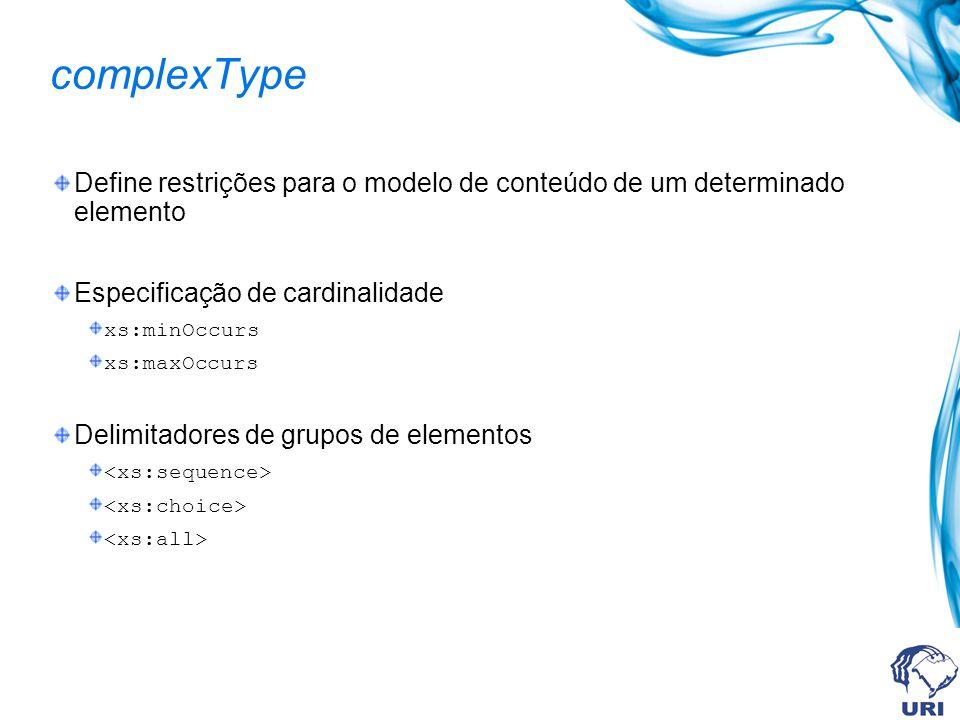 complexType Define restrições para o modelo de conteúdo de um determinado elemento Especificação de cardinalidade xs:minOccurs xs:maxOccurs Delimitadores de grupos de elementos