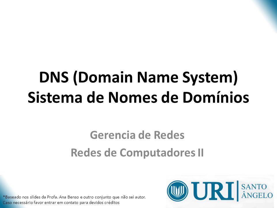 DNS (Domain Name System) Sistema de Nomes de Domínios Gerencia de Redes Redes de Computadores II *Baseado nos slides da Profa. Ana Benso e outro conju