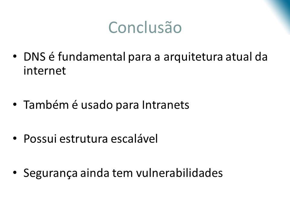 Conclusão DNS é fundamental para a arquitetura atual da internet Também é usado para Intranets Possui estrutura escalável Segurança ainda tem vulnerab