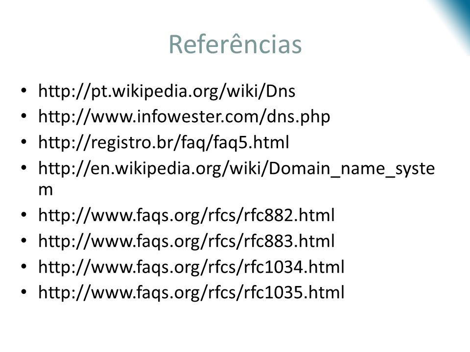 Referências http://pt.wikipedia.org/wiki/Dns http://www.infowester.com/dns.php http://registro.br/faq/faq5.html http://en.wikipedia.org/wiki/Domain_na