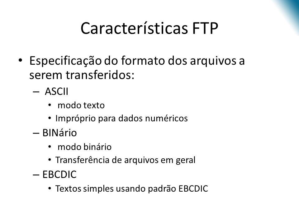 Características FTP Especificação do formato dos arquivos a serem transferidos: – ASCII modo texto Impróprio para dados numéricos – BINário modo binário Transferência de arquivos em geral – EBCDIC Textos simples usando padrão EBCDIC