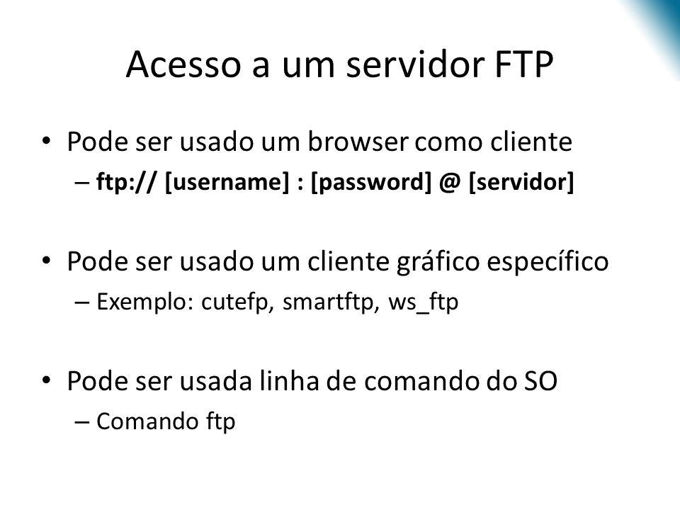 Acesso a um servidor FTP Pode ser usado um browser como cliente – ftp:// [username] : [password] @ [servidor] Pode ser usado um cliente gráfico especí