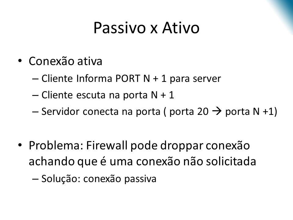 Passivo x Ativo Conexão ativa – Cliente Informa PORT N + 1 para server – Cliente escuta na porta N + 1 – Servidor conecta na porta ( porta 20 porta N +1) Problema: Firewall pode droppar conexão achando que é uma conexão não solicitada – Solução: conexão passiva