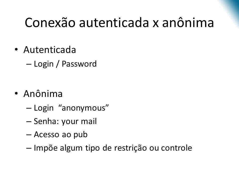 Conexão autenticada x anônima Autenticada – Login / Password Anônima – Login anonymous – Senha: your mail – Acesso ao pub – Impõe algum tipo de restrição ou controle