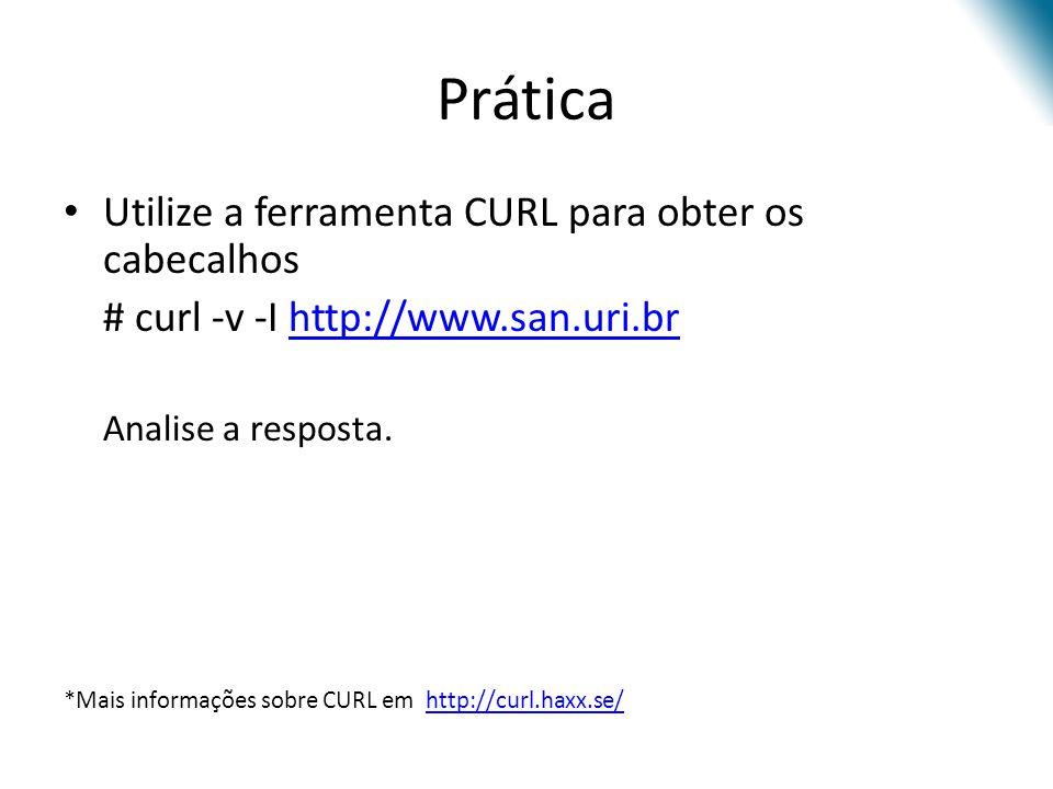 Prática Utilize a ferramenta CURL para obter os cabecalhos # curl -v -I http://www.san.uri.brhttp://www.san.uri.br Analise a resposta. *Mais informaçõ