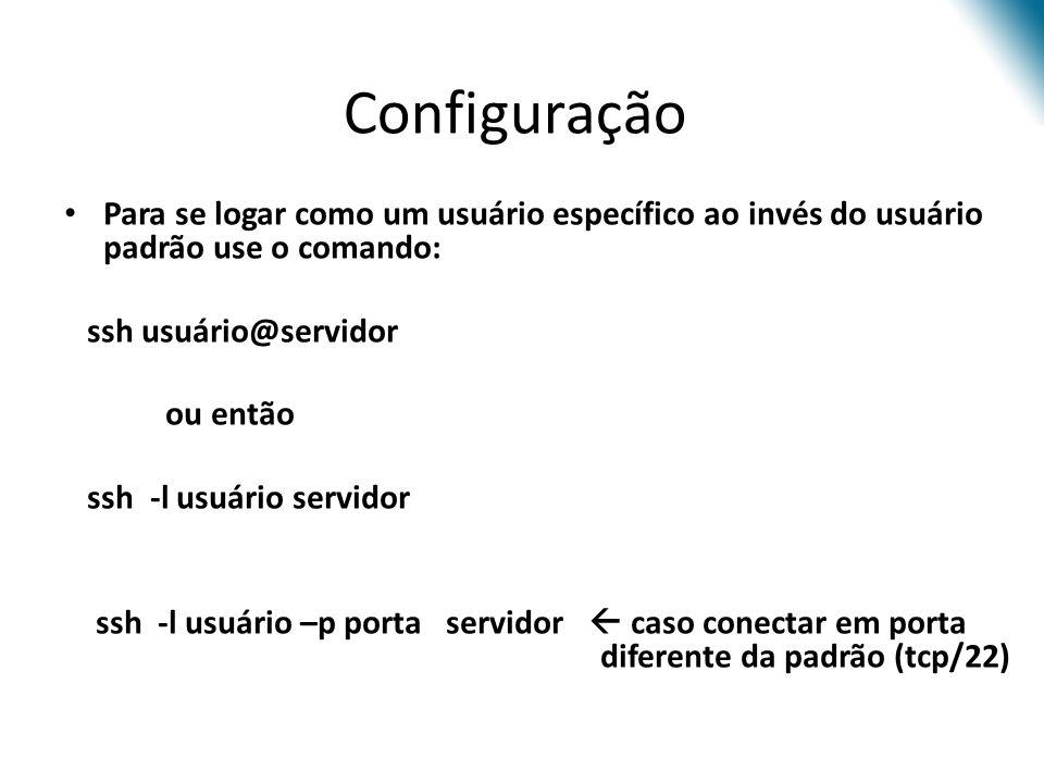 Configuração Para se logar como um usuário específico ao invés do usuário padrão use o comando: ssh usuário@servidor ou então ssh -l usuário servidor ssh -l usuário –p porta servidor caso conectar em porta diferente da padrão (tcp/22)