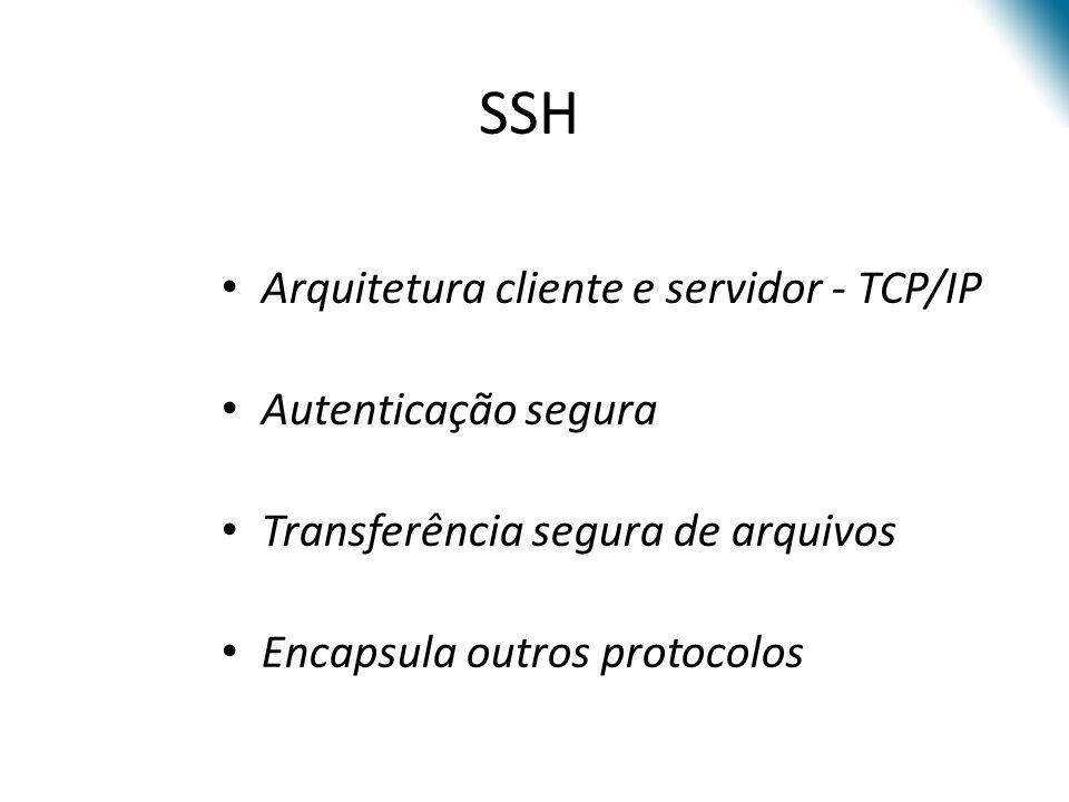 Arquitetura cliente e servidor - TCP/IP Autenticação segura Transferência segura de arquivos Encapsula outros protocolos SSH