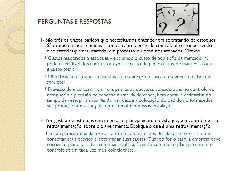 PERGUNTAS E RESPOSTAS 1- São três os traços básicos que necessitamos entender em se tratando de estoques. São características comuns a todos os proble