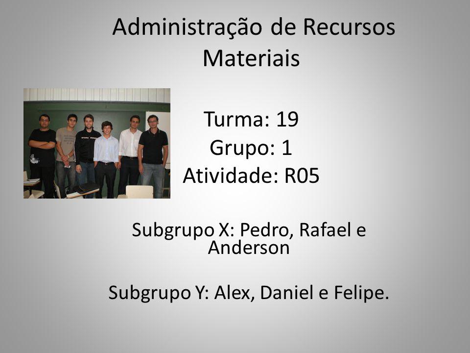 Administração de Recursos Materiais Turma: 19 Grupo: 1 Atividade: R05 Subgrupo X: Pedro, Rafael e Anderson Subgrupo Y: Alex, Daniel e Felipe.