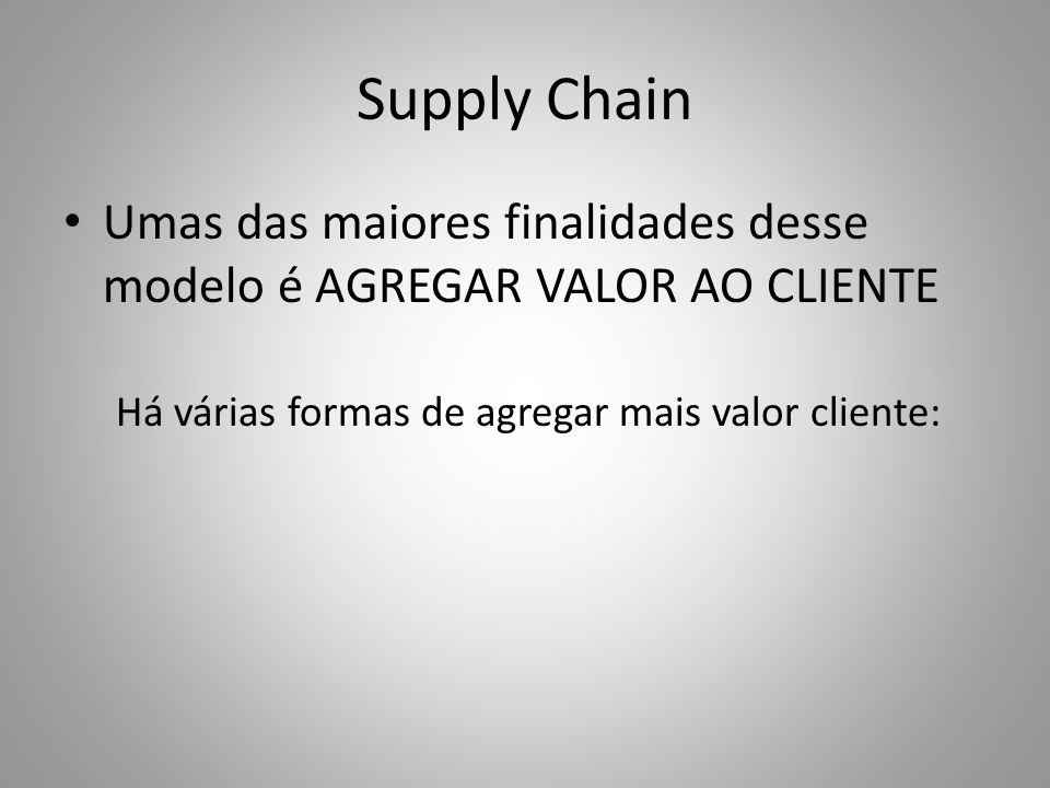 Supply Chain Umas das maiores finalidades desse modelo é AGREGAR VALOR AO CLIENTE Há várias formas de agregar mais valor cliente: