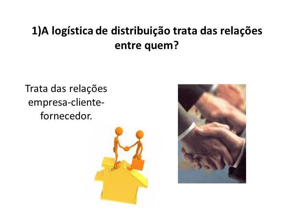 1)A logística de distribuição trata das relações entre quem.
