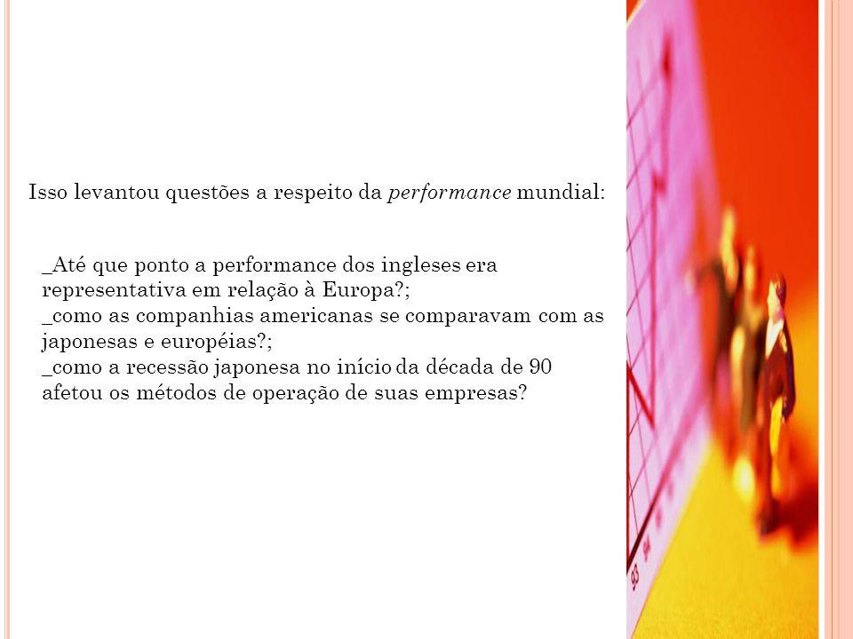 Isso levantou questões a respeito da performance mundial: _Até que ponto a performance dos ingleses era representativa em relação à Europa ; _como as companhias americanas se comparavam com as japonesas e européias ; _como a recessão japonesa no início da década de 90 afetou os métodos de operação de suas empresas