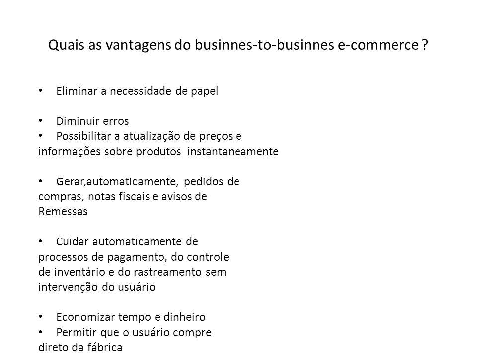 Quais as vantagens do businnes-to-businnes e-commerce ? Eliminar a necessidade de papel Diminuir erros Possibilitar a atualização de preços e informaç