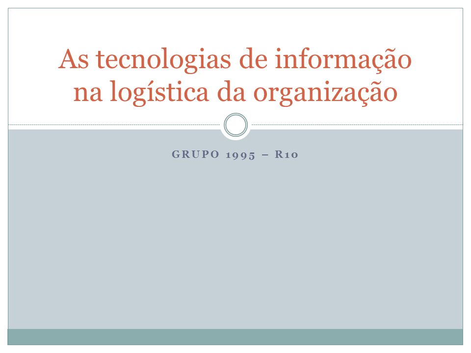 GRUPO 1995 – R10 As tecnologias de informação na logística da organização