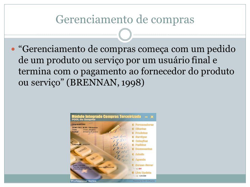 Gerenciamento de compras Gerenciamento de compras começa com um pedido de um produto ou serviço por um usuário final e termina com o pagamento ao fornecedor do produto ou serviço (BRENNAN, 1998)