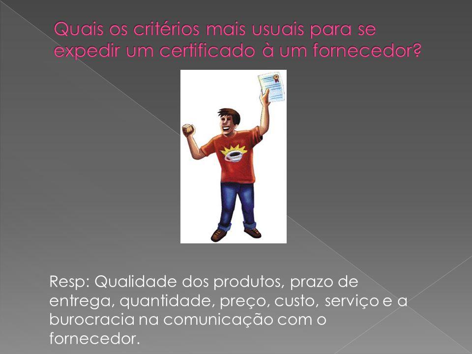 Resp: Qualidade dos produtos, prazo de entrega, quantidade, preço, custo, serviço e a burocracia na comunicação com o fornecedor.