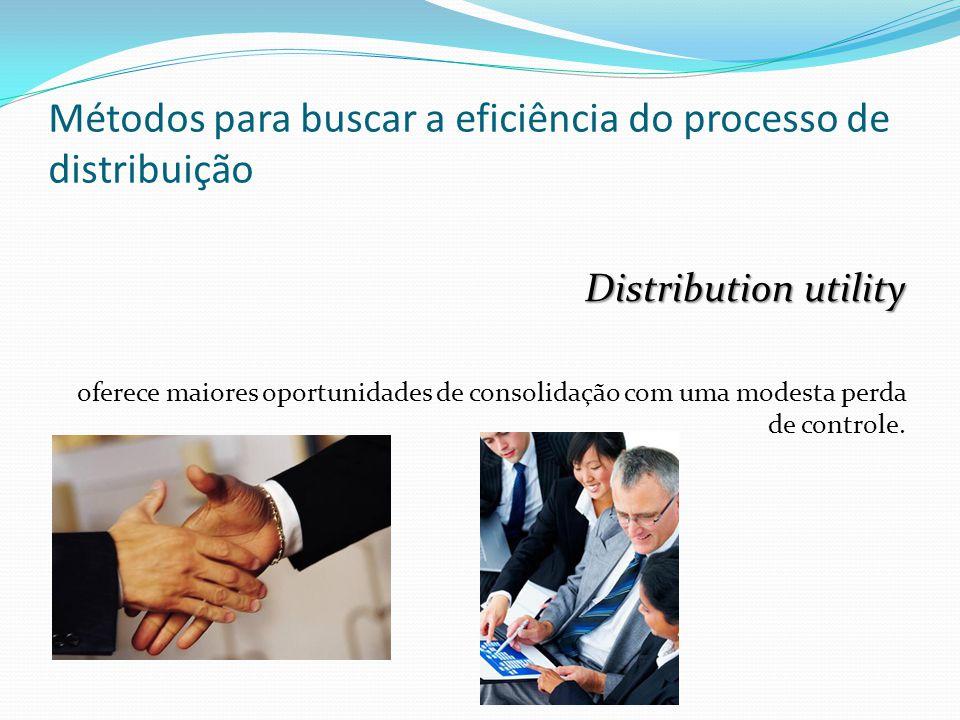 Métodos para buscar a eficiência do processo de distribuição Distribution utility oferece maiores oportunidades de consolidação com uma modesta perda de controle.