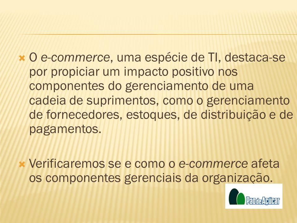 O e-commerce, uma espécie de TI, destaca-se por propiciar um impacto positivo nos componentes do gerenciamento de uma cadeia de suprimentos, como o ge