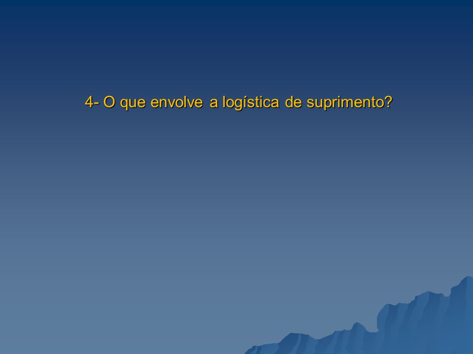 4- O que envolve a logística de suprimento?