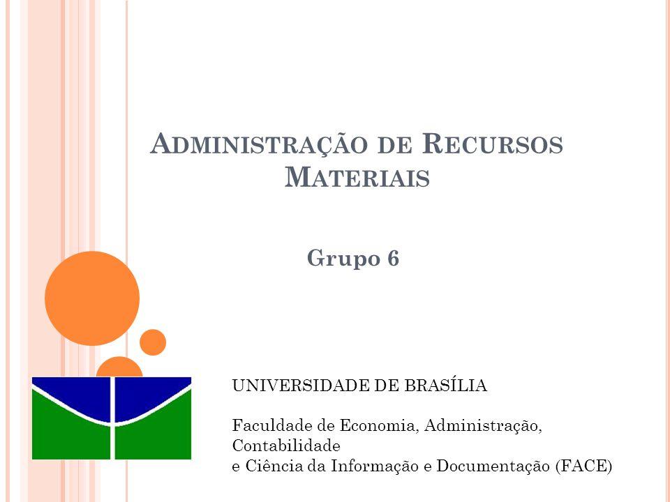 A DMINISTRAÇÃO DE R ECURSOS M ATERIAIS Grupo 6 UNIVERSIDADE DE BRASÍLIA Faculdade de Economia, Administração, Contabilidade e Ciência da Informação e Documentação (FACE)