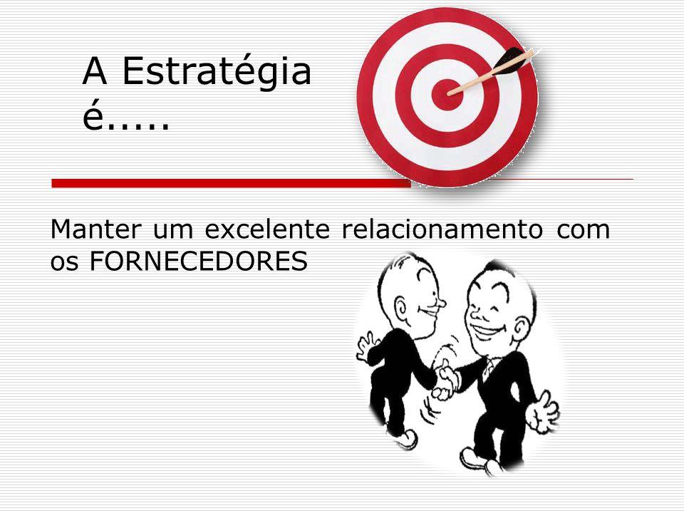 Manter um excelente relacionamento com os FORNECEDORES A Estratégia é.....