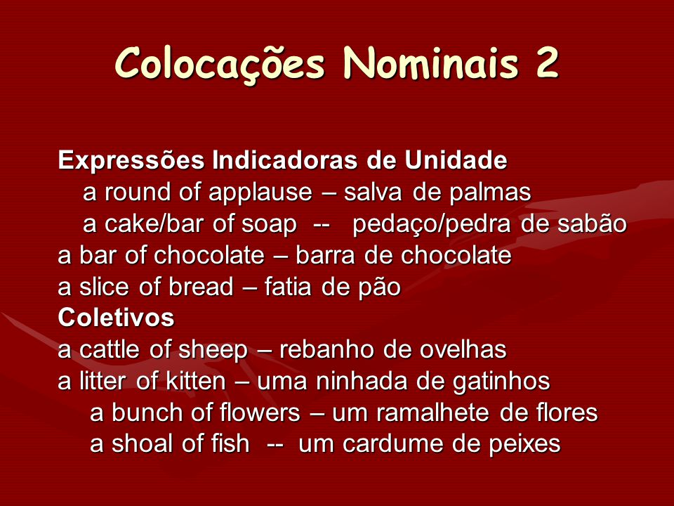 Colocações Nominais 2 Expressões Indicadoras de Unidade a round of applause – salva de palmas a cake/bar of soap -- pedaço/pedra de sabão a bar of cho