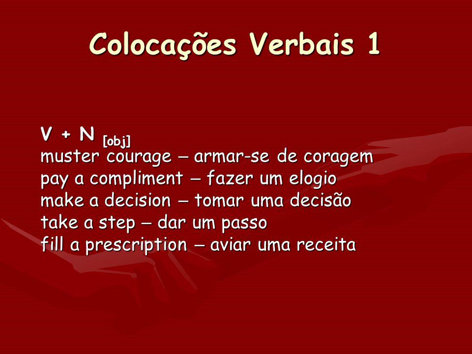 Colocações Verbais 1 V + N [obj] muster courage – armar-se de coragem pay a compliment – fazer um elogio make a decision – tomar uma decisão take a st