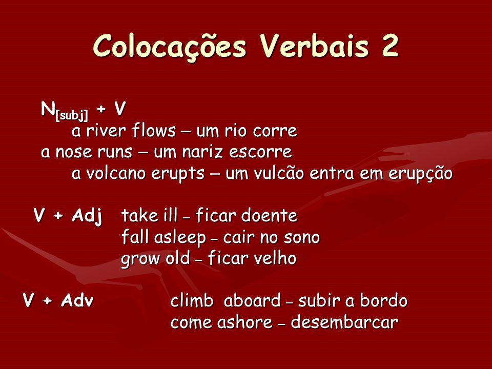Colocações Verbais 2 N [subj] + V a river flows – um rio corre a nose runs – um nariz escorre a nose runs – um nariz escorre a volcano erupts – um vul