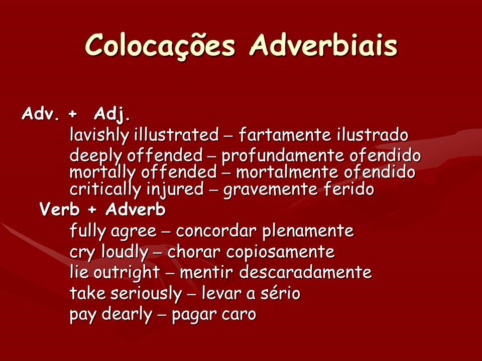 Colocações Adverbiais Adv. + Adj. lavishly illustrated – fartamente ilustrado deeply offended – profundamente ofendido mortally offended – mortalmente
