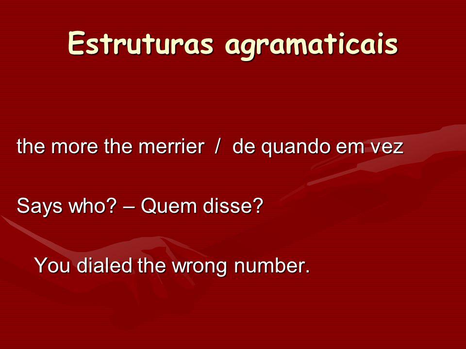 Estruturas agramaticais the more the merrier / de quando em vez Says who? – Quem disse? You dialed the wrong number.