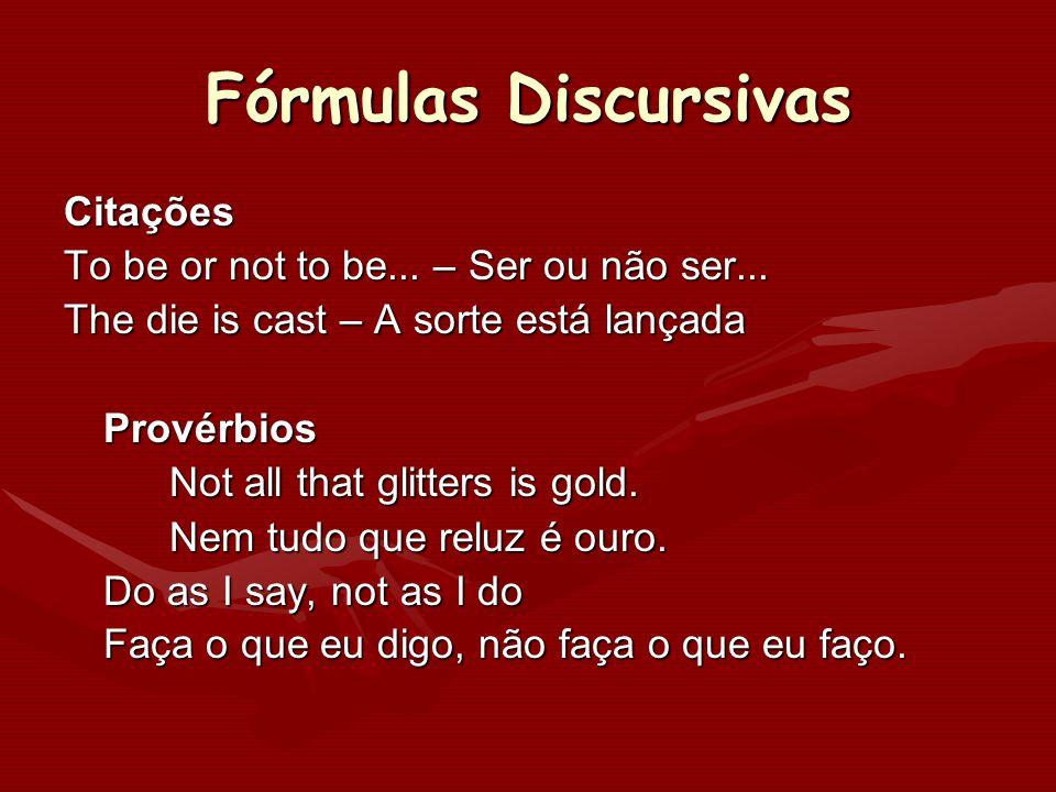 Fórmulas Discursivas Citações To be or not to be... – Ser ou não ser... The die is cast – A sorte está lançada Provérbios Not all that glitters is gol