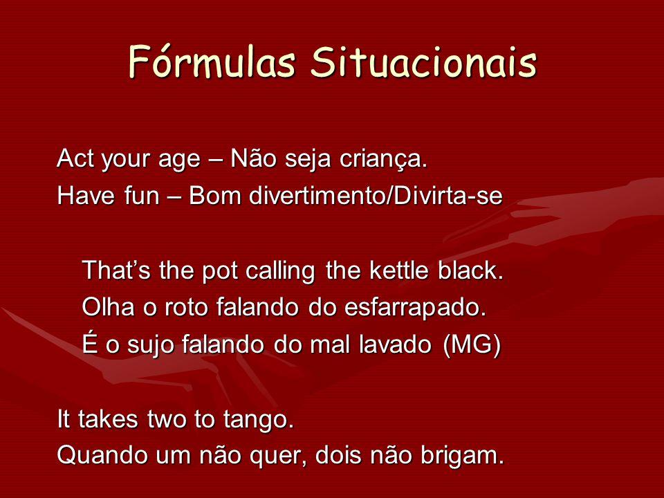 Fórmulas Situacionais Act your age – Não seja criança. Have fun – Bom divertimento/Divirta-se Thats the pot calling the kettle black. Olha o roto fala