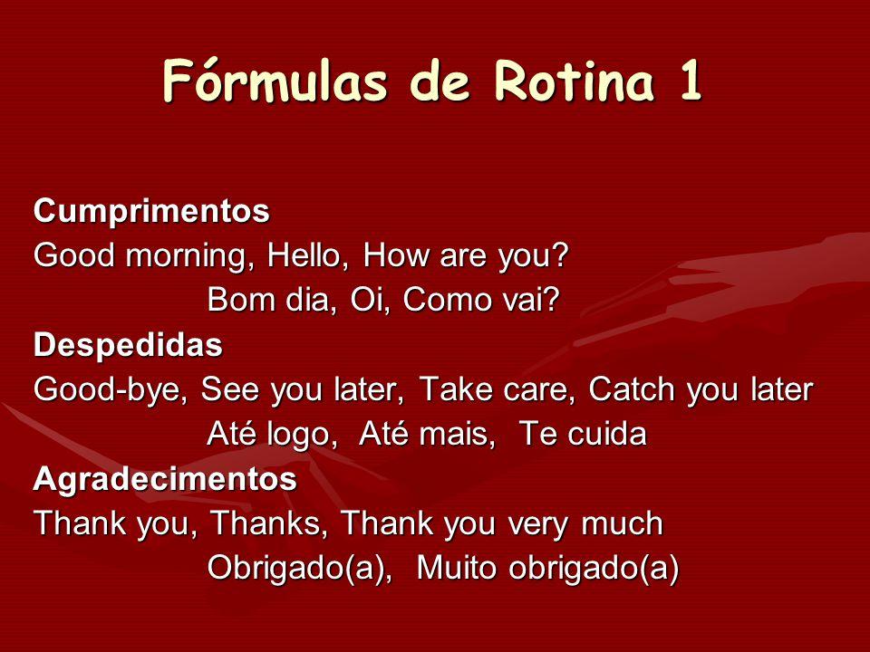 Fórmulas de Rotina 1 Cumprimentos Good morning, Hello, How are you? Bom dia, Oi, Como vai? Despedidas Good-bye, See you later, Take care, Catch you la