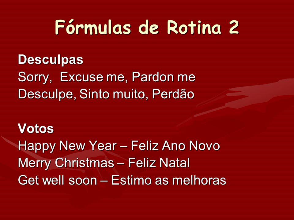 Fórmulas de Rotina 2 Desculpas Sorry, Excuse me, Pardon me Desculpe, Sinto muito, Perdão Votos Happy New Year – Feliz Ano Novo Merry Christmas – Feliz