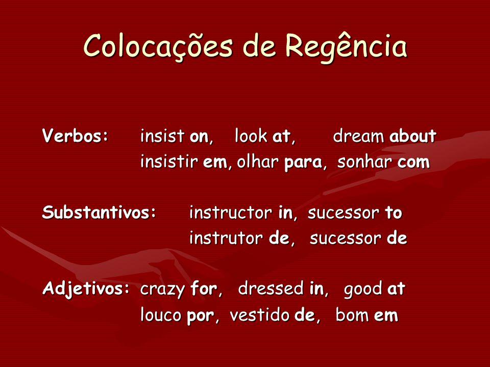 Colocações de Regência Verbos:insist on, look at, dream about insistir em, olhar para, sonhar com Substantivos:instructor in, sucessor to instrutor de