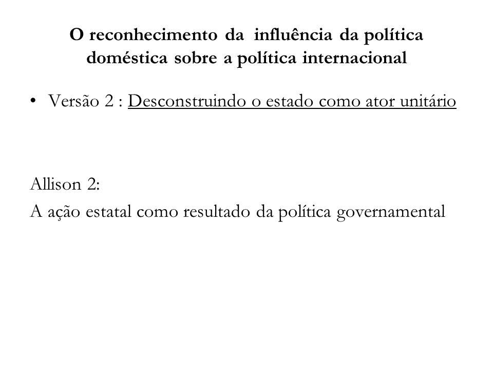 O reconhecimento da influência da política doméstica sobre a política internacional Versão 2 : Desconstruindo o estado como ator unitário Allison 2: A