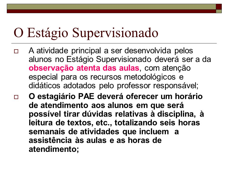 O Estágio Supervisionado A atividade principal a ser desenvolvida pelos alunos no Estágio Supervisionado deverá ser a da observação atenta das aulas,