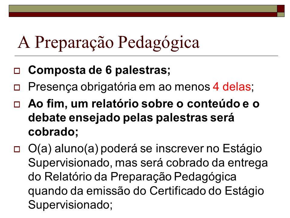 A Preparação Pedagógica Composta de 6 palestras; Presença obrigatória em ao menos 4 delas; Ao fim, um relatório sobre o conteúdo e o debate ensejado p