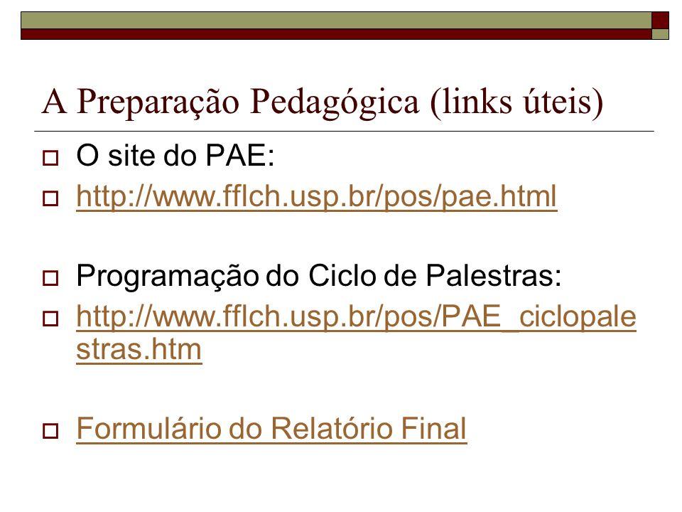 A Preparação Pedagógica (links úteis) O site do PAE: http://www.fflch.usp.br/pos/pae.html Programação do Ciclo de Palestras: http://www.fflch.usp.br/p