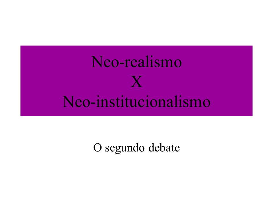 Neo-realismo X Neo-institucionalismo O segundo debate