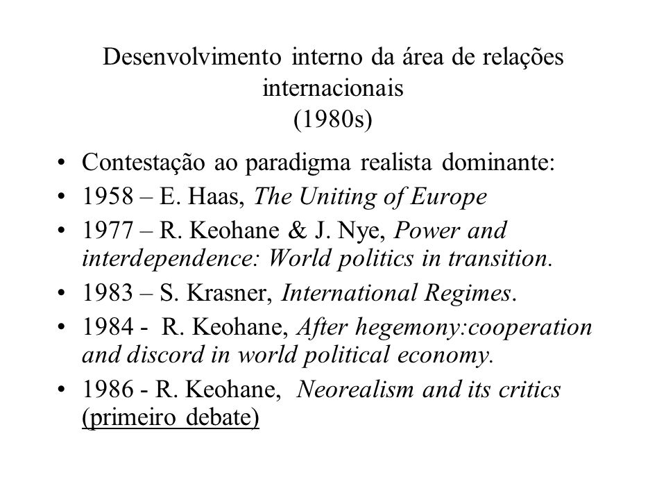 Desenvolvimento interno da área de relações internacionais (1980s) Contestação ao paradigma realista dominante: 1958 – E. Haas, The Uniting of Europe