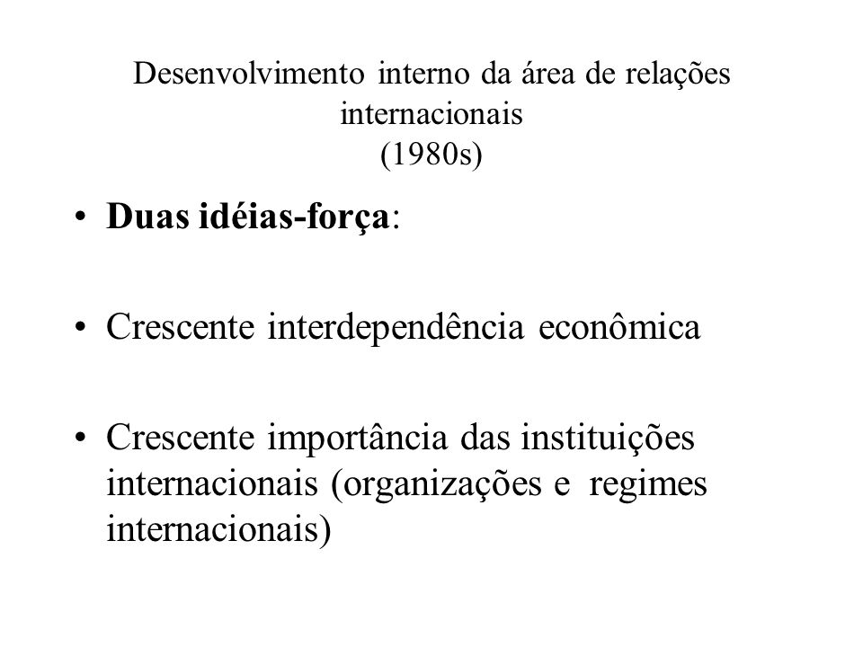 Desenvolvimento interno da área de relações internacionais (1980s) Duas idéias-força: Crescente interdependência econômica Crescente importância das instituições internacionais (organizações e regimes internacionais)