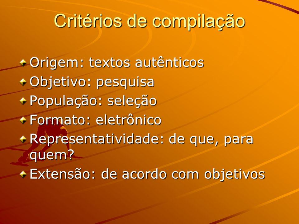 Critérios de compilação Origem: textos autênticos Objetivo: pesquisa População: seleção Formato: eletrônico Representatividade: de que, para quem.