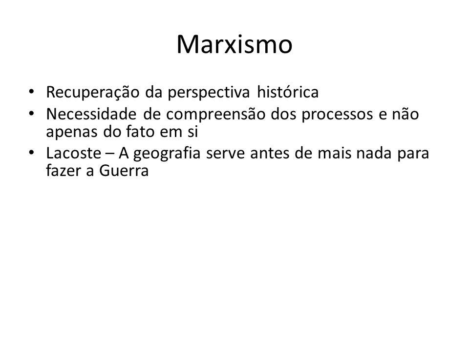 Marxismo Recuperação da perspectiva histórica Necessidade de compreensão dos processos e não apenas do fato em si Lacoste – A geografia serve antes de mais nada para fazer a Guerra