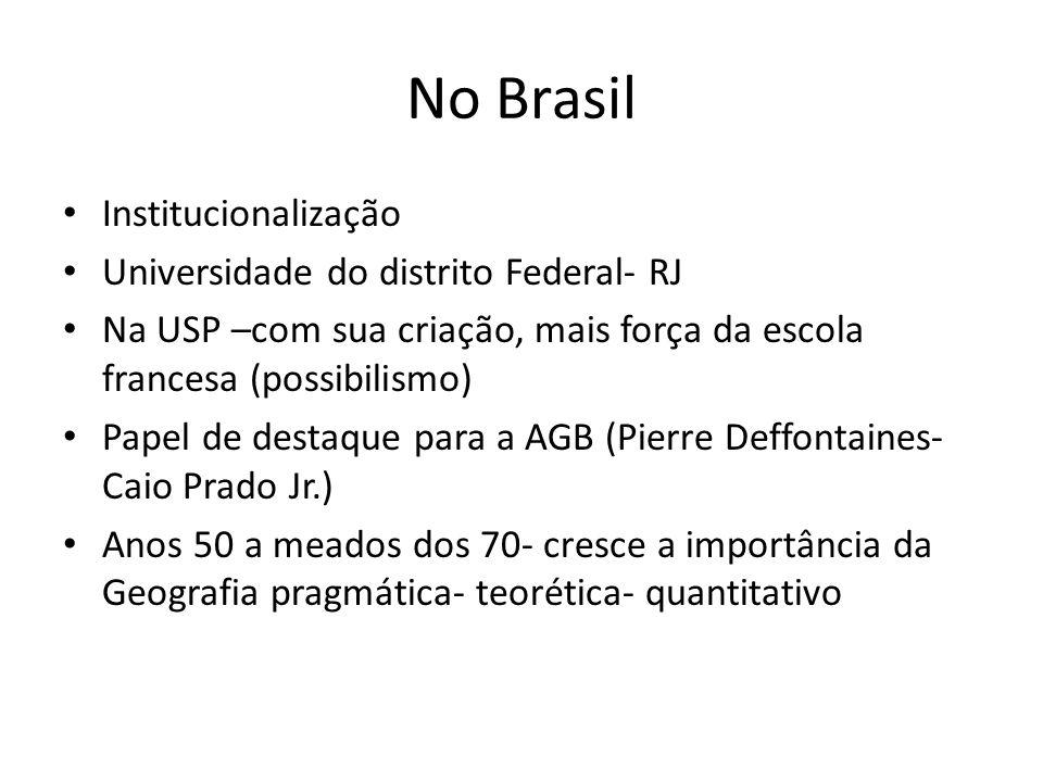 No Brasil Institucionalização Universidade do distrito Federal- RJ Na USP –com sua criação, mais força da escola francesa (possibilismo) Papel de dest