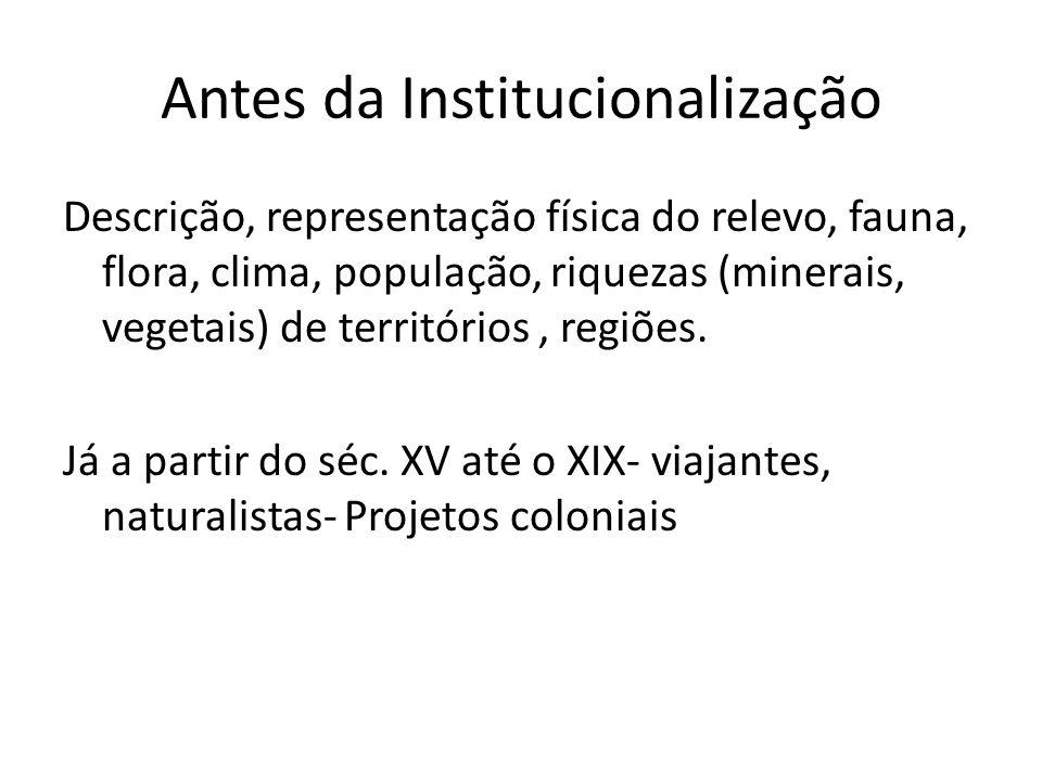 Antes da Institucionalização Descrição, representação física do relevo, fauna, flora, clima, população, riquezas (minerais, vegetais) de territórios, regiões.