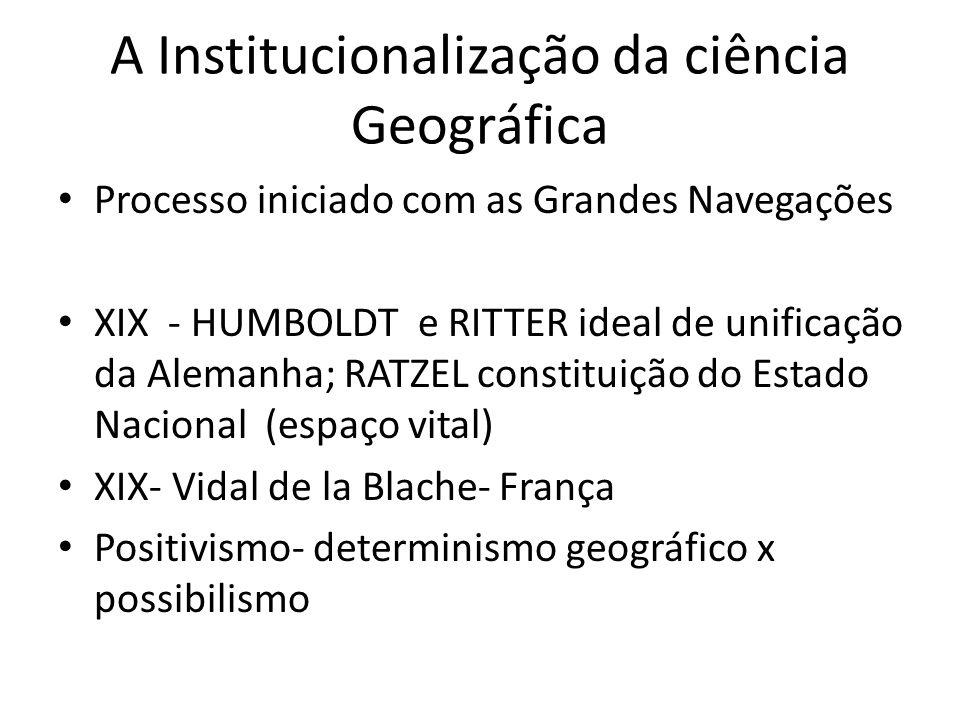 A Institucionalização da ciência Geográfica Processo iniciado com as Grandes Navegações XIX - HUMBOLDT e RITTER ideal de unificação da Alemanha; RATZE