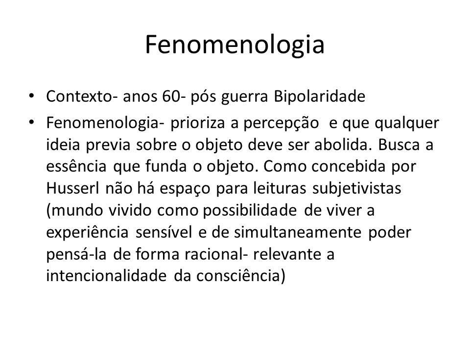 Fenomenologia Contexto- anos 60- pós guerra Bipolaridade Fenomenologia- prioriza a percepção e que qualquer ideia previa sobre o objeto deve ser aboli