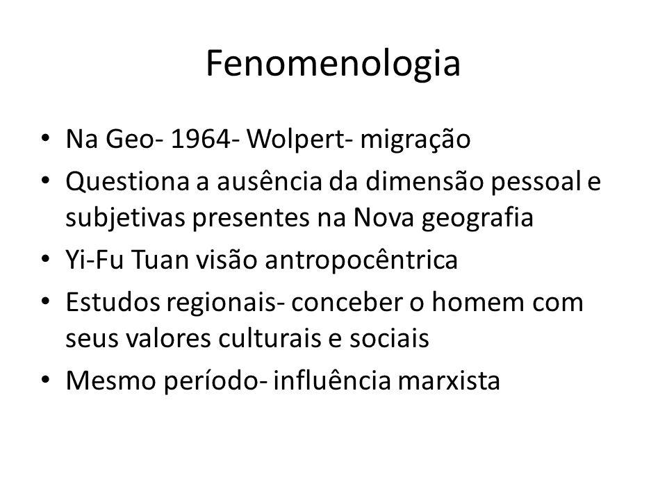 Fenomenologia Na Geo- 1964- Wolpert- migração Questiona a ausência da dimensão pessoal e subjetivas presentes na Nova geografia Yi-Fu Tuan visão antropocêntrica Estudos regionais- conceber o homem com seus valores culturais e sociais Mesmo período- influência marxista
