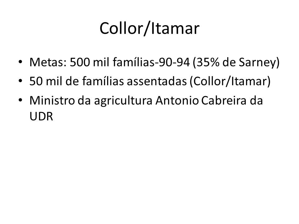 Collor/Itamar Metas: 500 mil famílias-90-94 (35% de Sarney) 50 mil de famílias assentadas (Collor/Itamar) Ministro da agricultura Antonio Cabreira da UDR